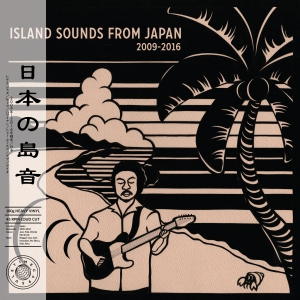 日本の島音 – Island Sounds From Japan 2009-2016